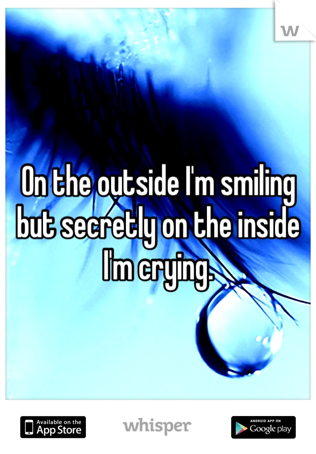 On the outside I'm smiling but secretly on the inside I'm crying.