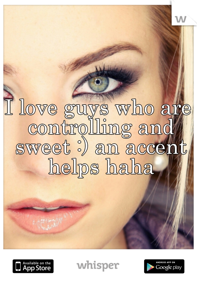 I love guys who are controlling and sweet :) an accent helps haha