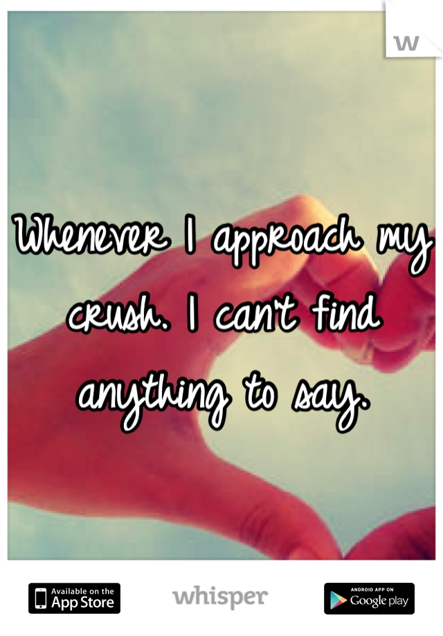 Whenever I approach my crush. I can't find anything to say.