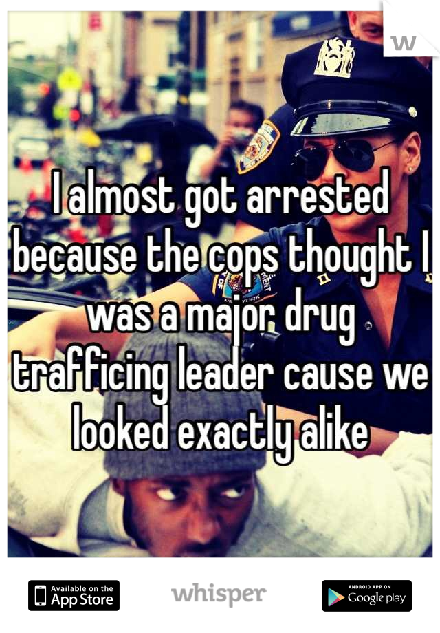 I almost got arrested because the cops thought I was a major drug trafficing leader cause we looked exactly alike