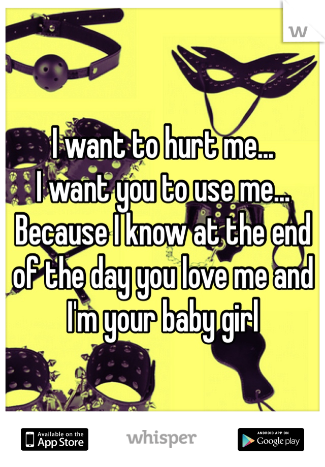 I want to hurt me...  I want you to use me... Because I know at the end of the day you love me and I'm your baby girl