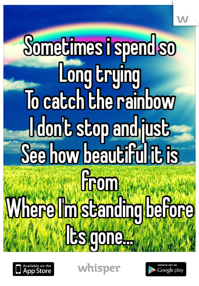 Sometimes i spend so Long trying  To catch the rainbow I don't stop and just See how beautiful it is from Where I'm standing before Its gone...