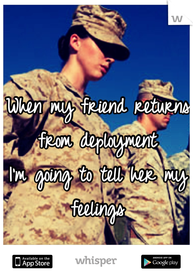 When my friend returns  from deployment  I'm going to tell her my feelings