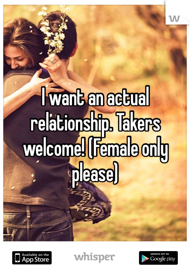 I want an actual relationship. Takers welcome! (Female only please)