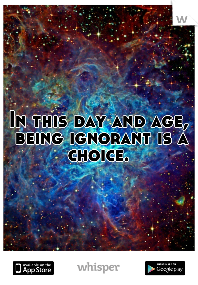 In this day and age, being ignorant is a choice.