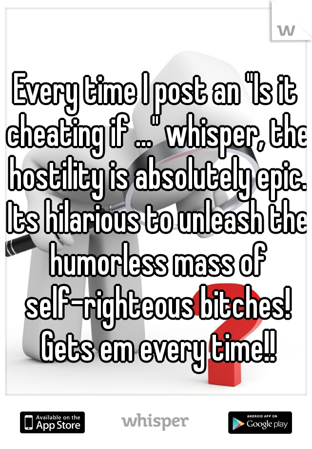 "Every time I post an ""Is it cheating if ..."" whisper, the hostility is absolutely epic. Its hilarious to unleash the humorless mass of self-righteous bitches! Gets em every time!!"