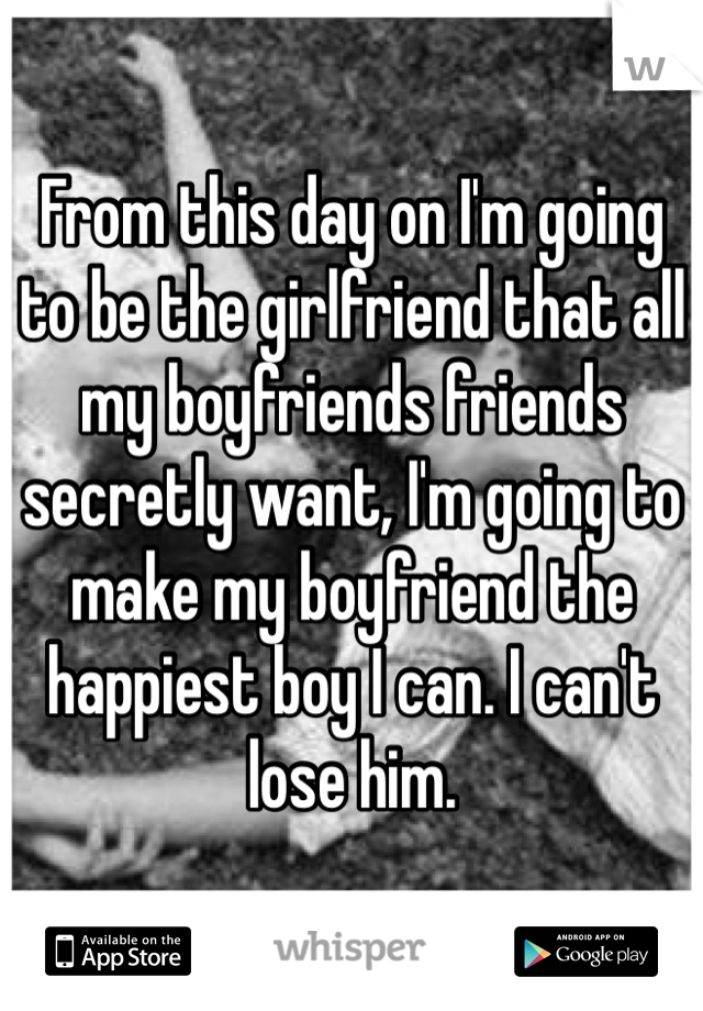 From this day on I'm going to be the girlfriend that all my boyfriends friends secretly want, I'm going to make my boyfriend the happiest boy I can. I can't lose him.
