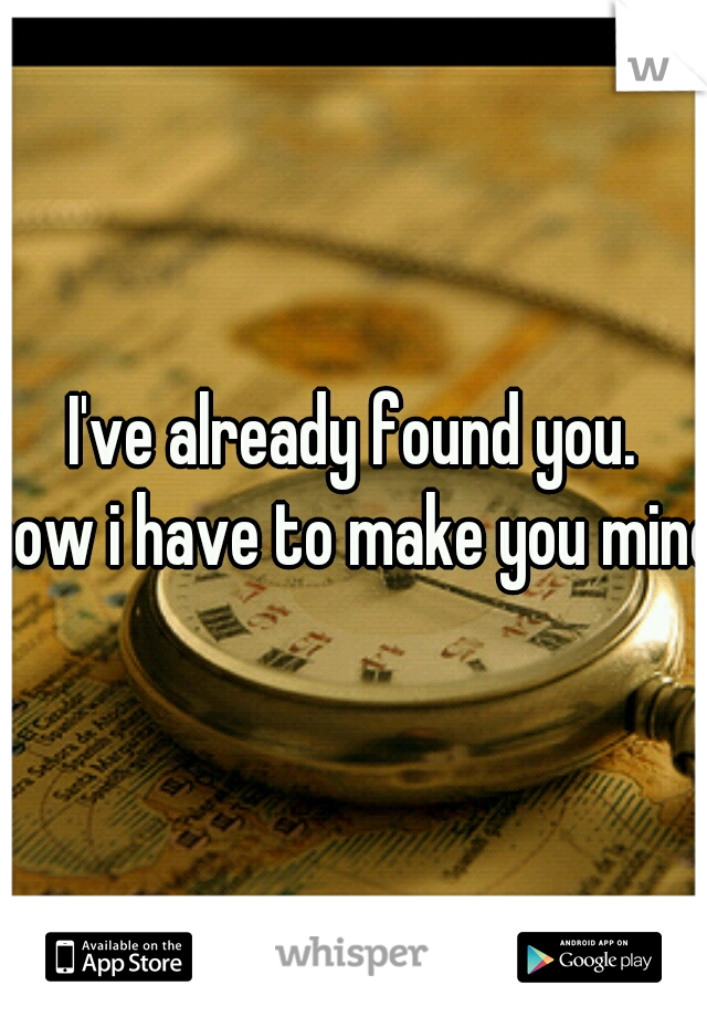 I've already found you. now i have to make you mine.