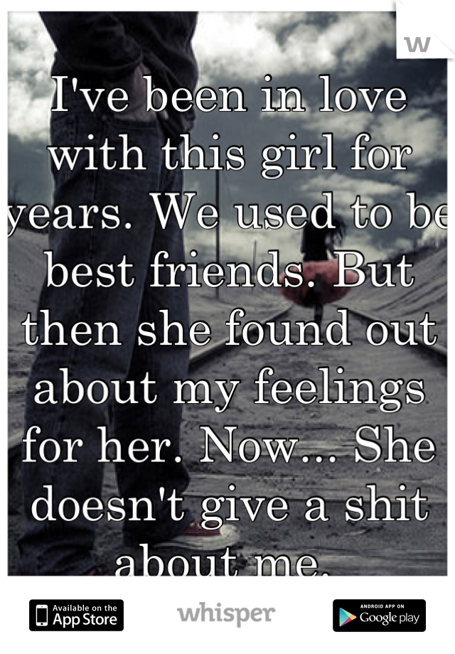 I've been in love with this girl for years. We used to be best friends. But then she found out about my feelings for her. Now... She doesn't give a shit about me.