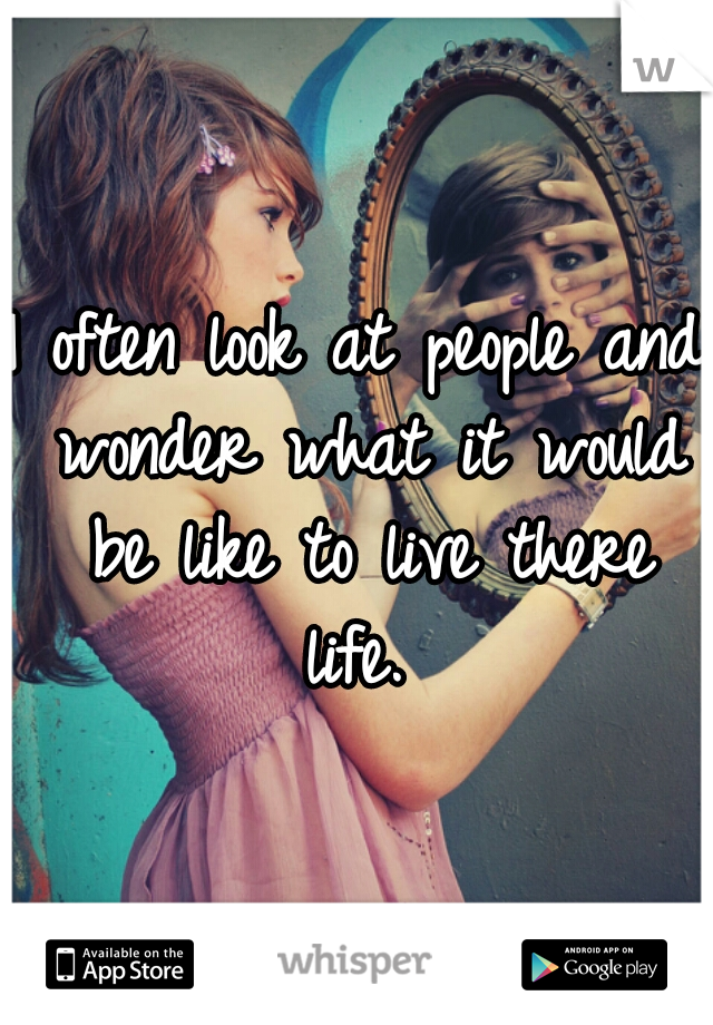I often look at people and wonder what it would be like to live there life.