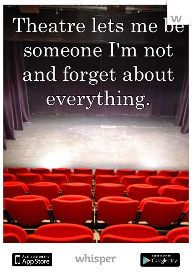 Theatre lets me be someone I'm not and forget about everything.