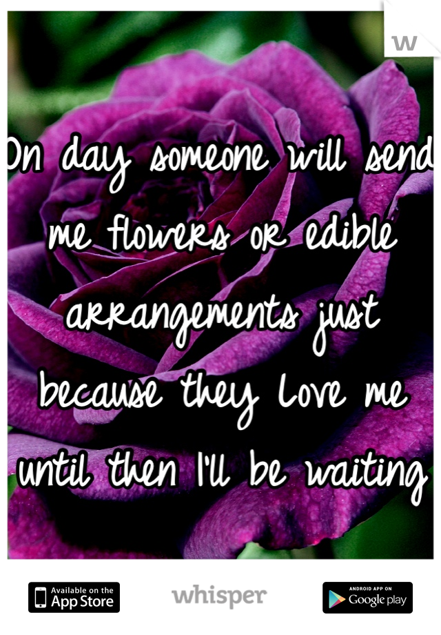 On day someone will send me flowers or edible arrangements just because they Love me until then I'll be waiting