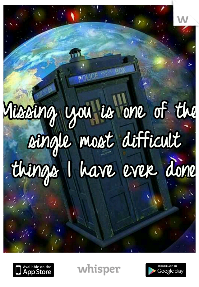 Missing you is one of the single most difficult things I have ever done.