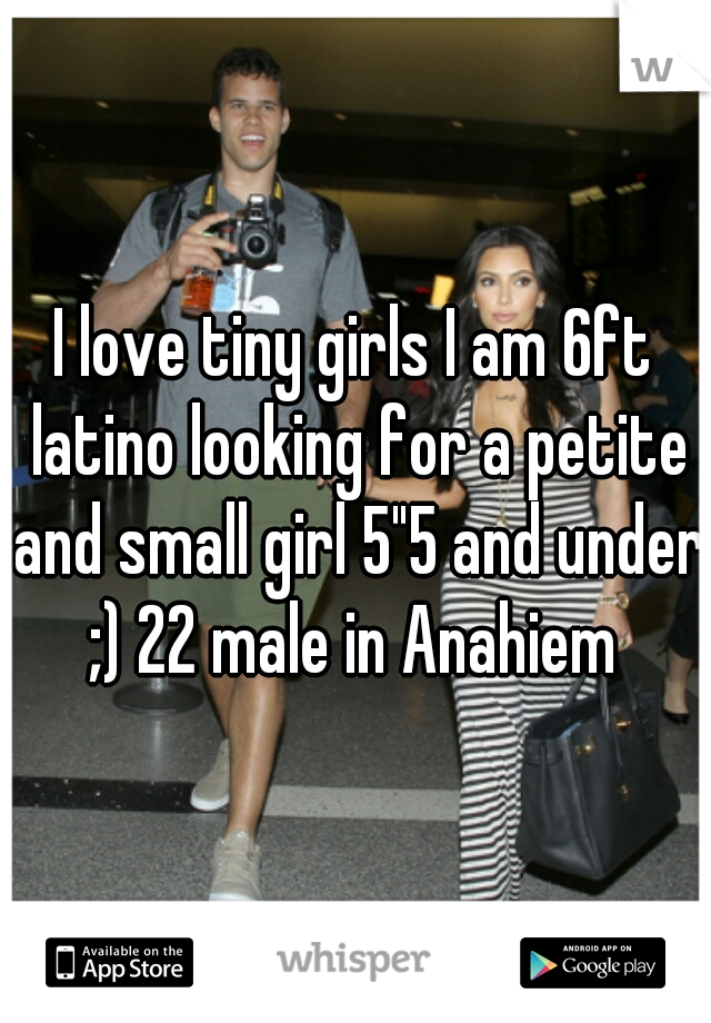 "I love tiny girls I am 6ft latino looking for a petite and small girl 5""5 and under ;) 22 male in Anahiem"