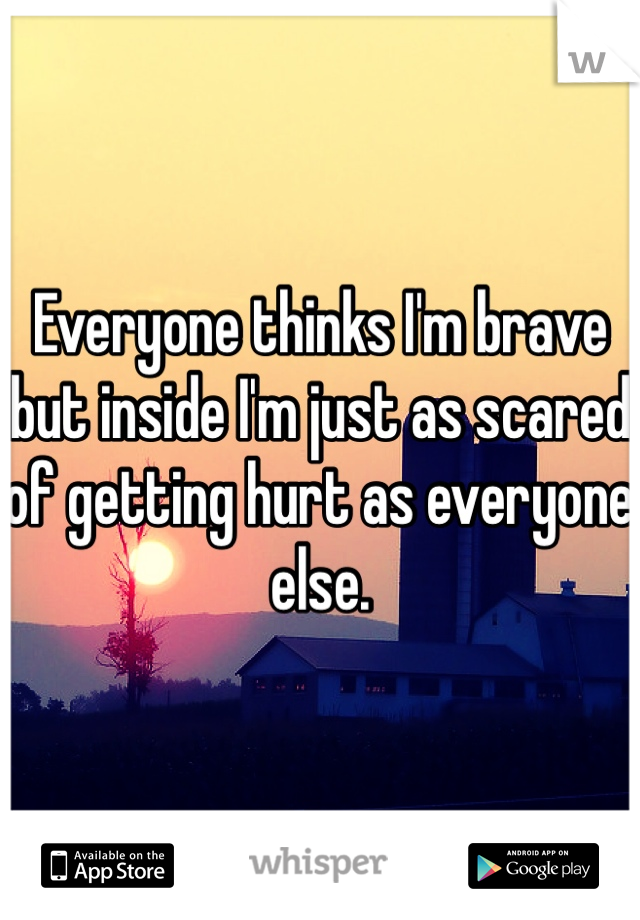 Everyone thinks I'm brave but inside I'm just as scared of getting hurt as everyone else.
