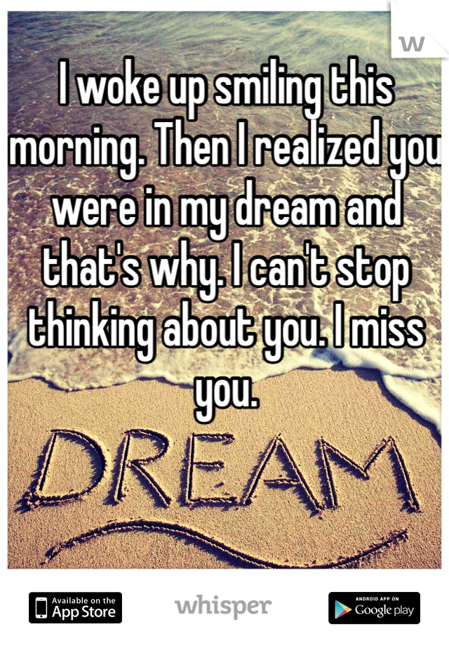I woke up smiling this morning. Then I realized you were in my dream and that's why. I can't stop thinking about you. I miss you.