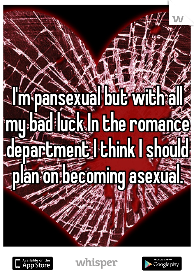 I'm pansexual but with all my bad luck In the romance department I think I should plan on becoming asexual.
