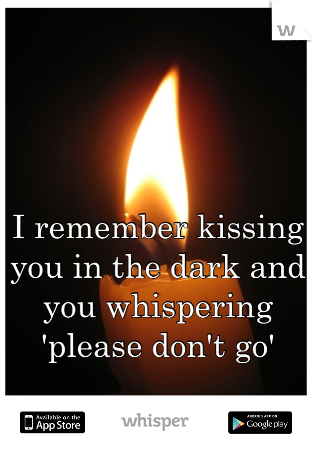 I remember kissing you in the dark and you whispering 'please don't go'