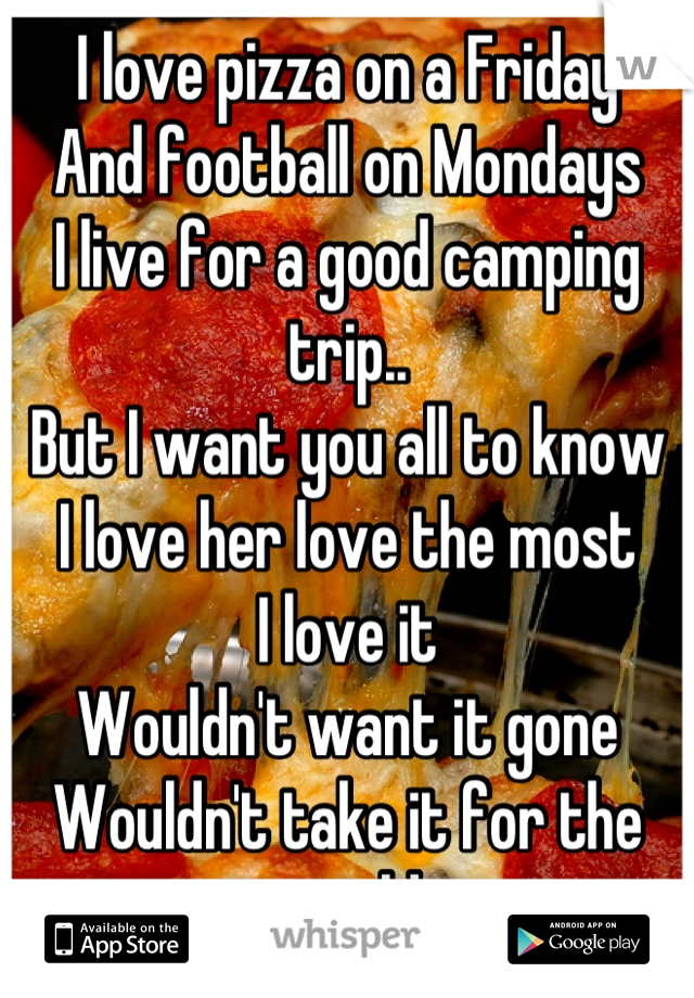 I love pizza on a Friday  And football on Mondays  I live for a good camping trip..  But I want you all to know I love her love the most I love it  Wouldn't want it gone  Wouldn't take it for the world