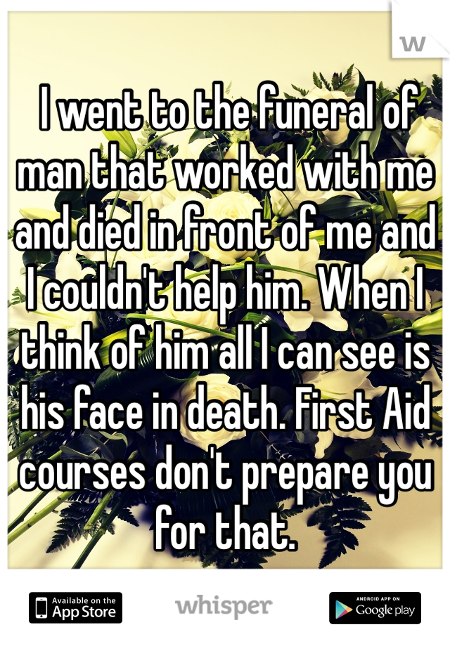 I went to the funeral of man that worked with me and died in front of me and I couldn't help him. When I think of him all I can see is his face in death. First Aid courses don't prepare you for that.