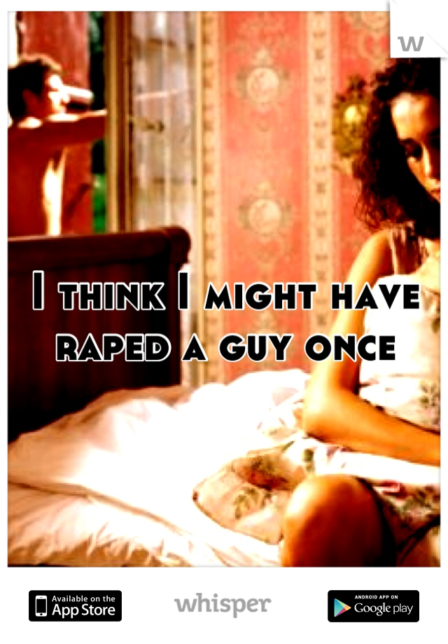 I think I might have raped a guy once
