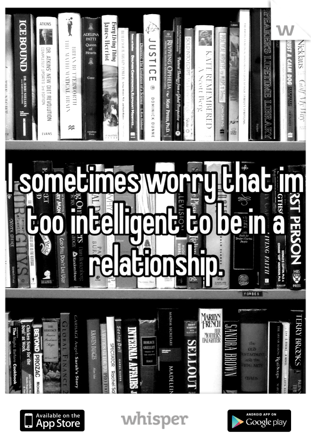I sometimes worry that im too intelligent to be in a relationship.