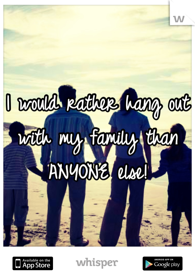 I would rather hang out with my family than ANYONE else!