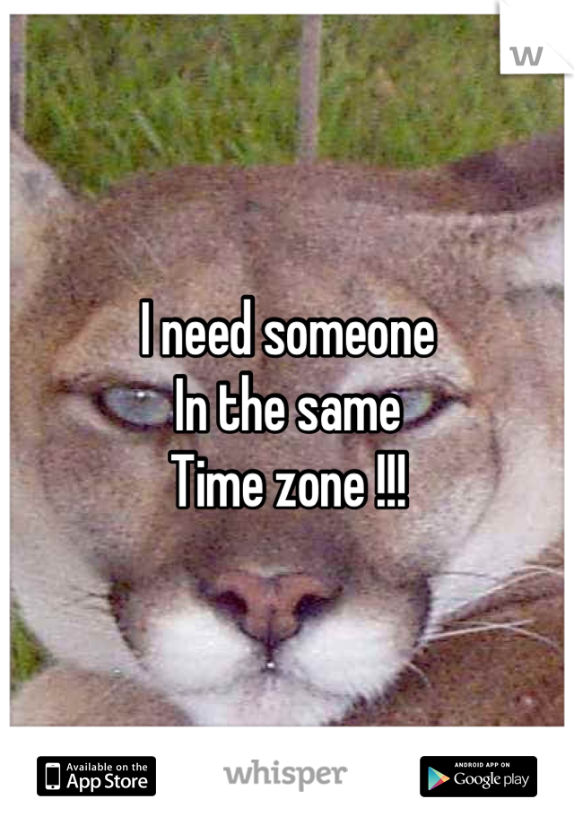I need someone In the same Time zone !!!