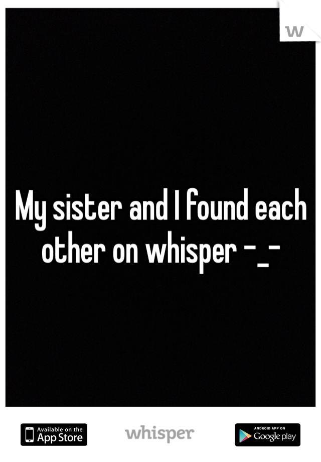 My sister and I found each other on whisper -_-