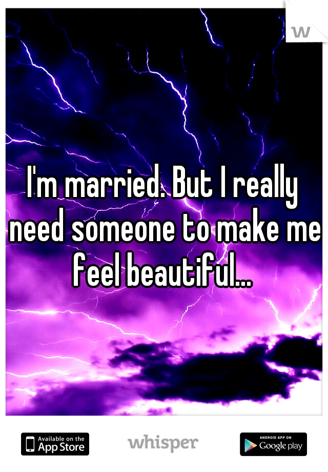 I'm married. But I really need someone to make me feel beautiful...