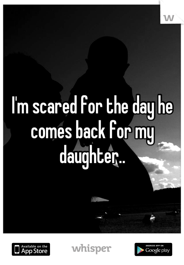 I'm scared for the day he comes back for my daughter..