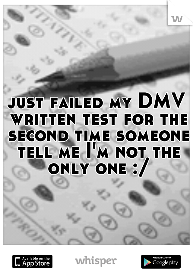 just failed my DMV written test for the second time someone tell me I'm not the only one :/