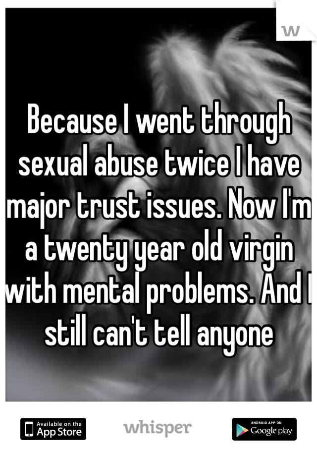 Because I went through sexual abuse twice I have major trust issues. Now I'm a twenty year old virgin with mental problems. And I still can't tell anyone