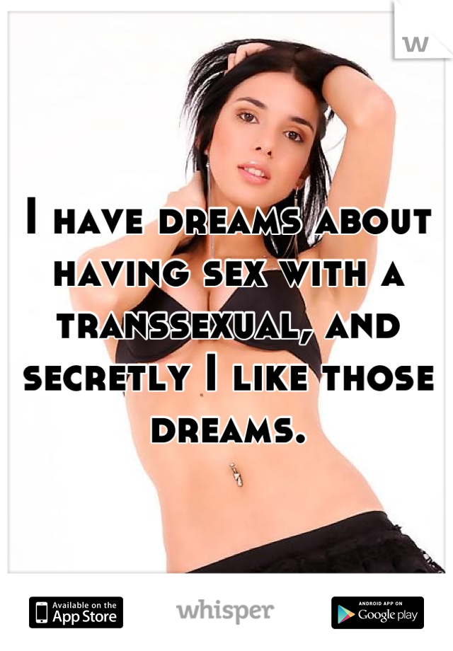 I have dreams about having sex with a transsexual, and secretly I like those dreams.