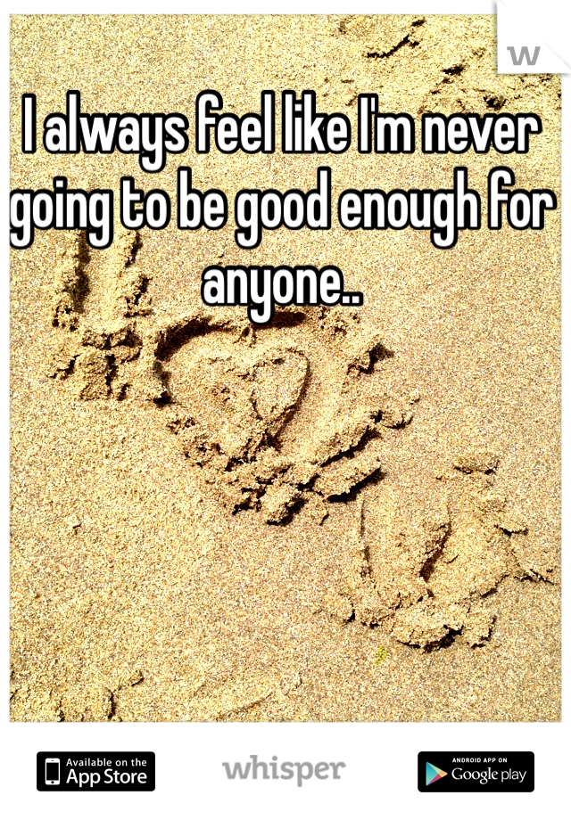 I always feel like I'm never going to be good enough for anyone..
