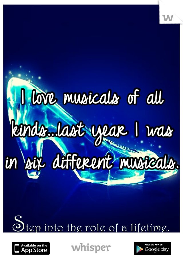 I love musicals of all kinds...last year I was in six different musicals.