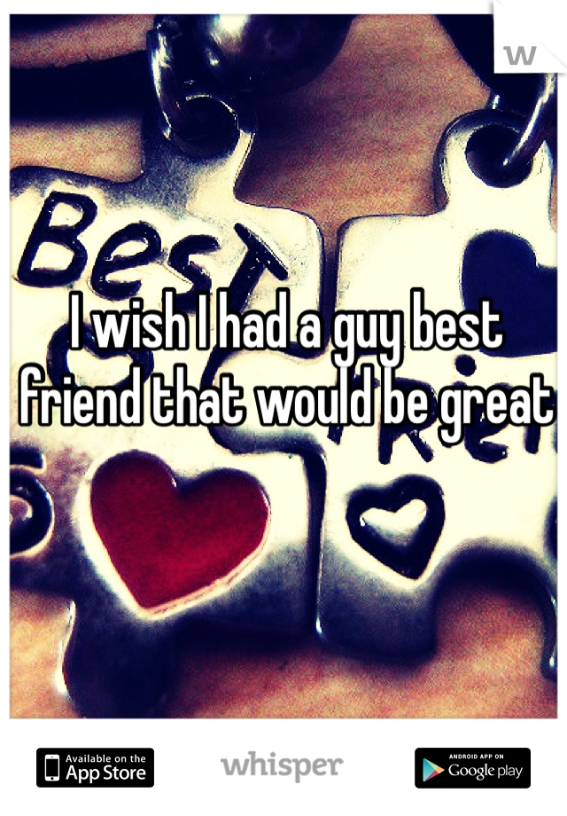 I wish I had a guy best friend that would be great