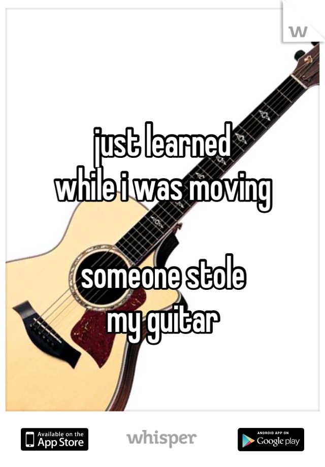 just learned while i was moving  someone stole my guitar