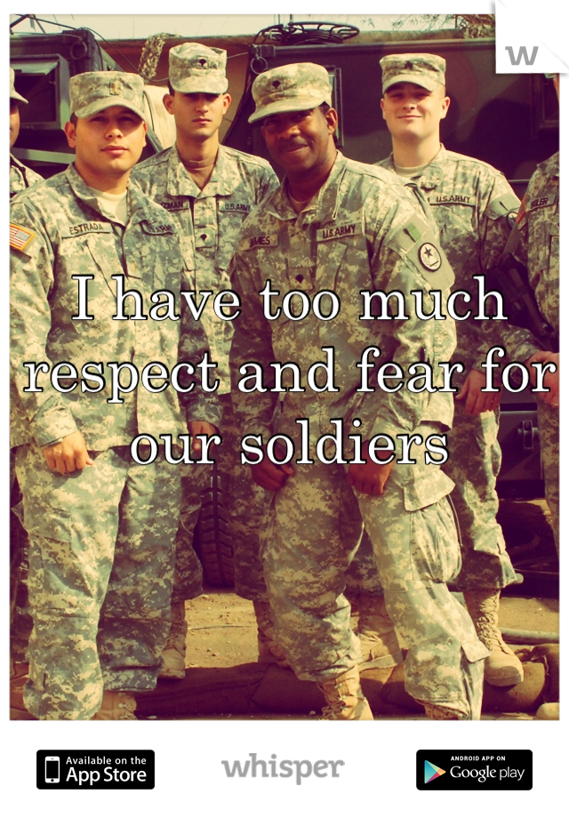 I have too much respect and fear for our soldiers