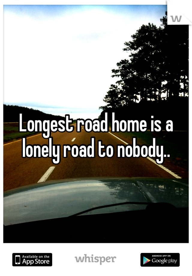 Longest road home is a lonely road to nobody..