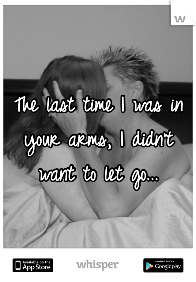 The last time I was in your arms, I didn't want to let go...