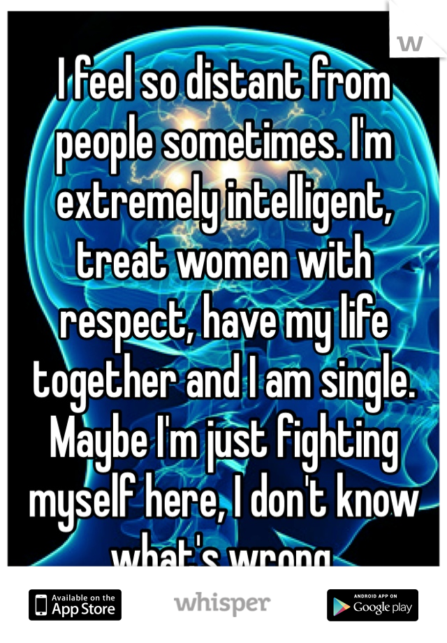 I feel so distant from people sometimes. I'm extremely intelligent, treat women with respect, have my life together and I am single. Maybe I'm just fighting myself here, I don't know what's wrong.