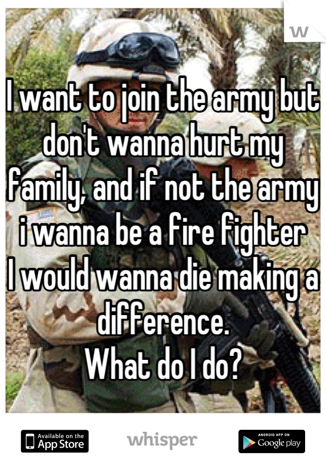 I want to join the army but don't wanna hurt my family, and if not the army i wanna be a fire fighter  I would wanna die making a difference. What do I do?
