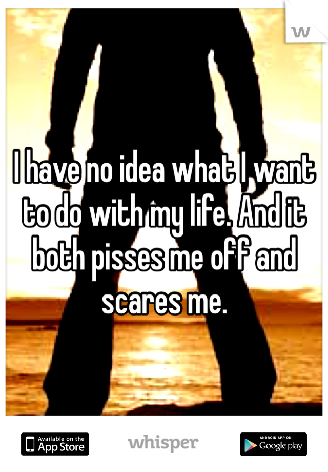 I have no idea what I want to do with my life. And it both pisses me off and scares me.