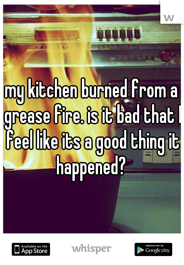 my kitchen burned from a grease fire. is it bad that I feel like its a good thing it happened?