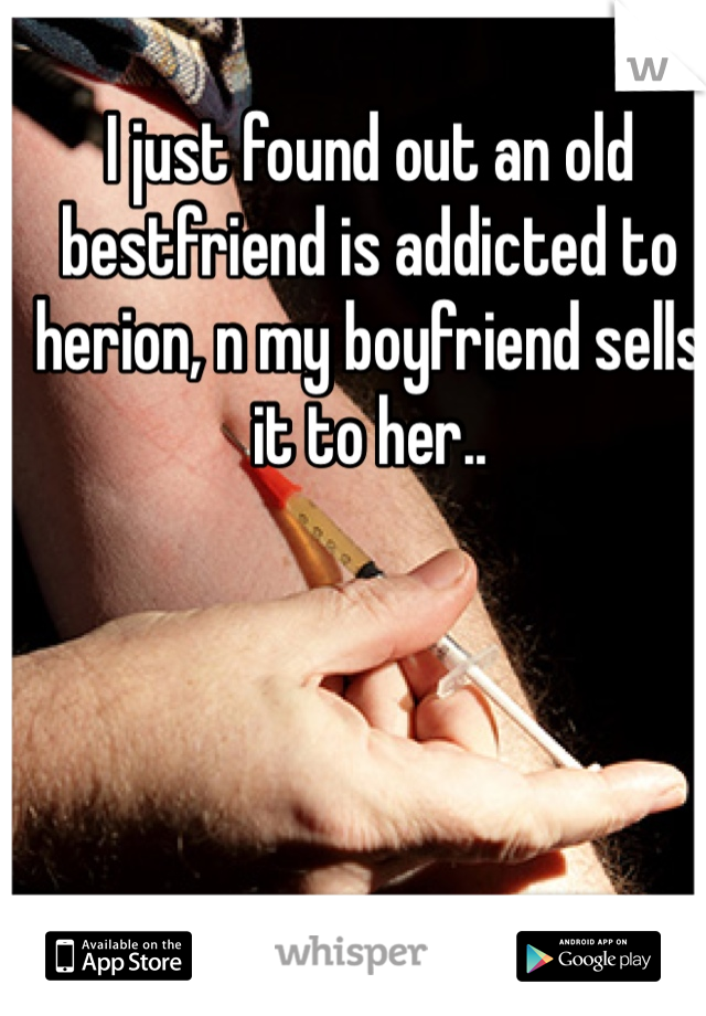 I just found out an old bestfriend is addicted to herion, n my boyfriend sells it to her..