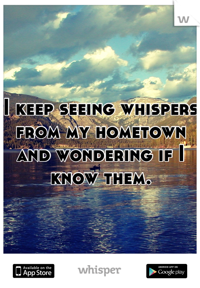 I keep seeing whispers from my hometown and wondering if I know them.