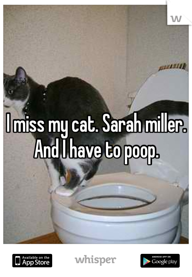 I miss my cat. Sarah miller. And I have to poop.