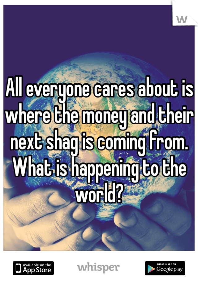All everyone cares about is where the money and their next shag is coming from. What is happening to the world?