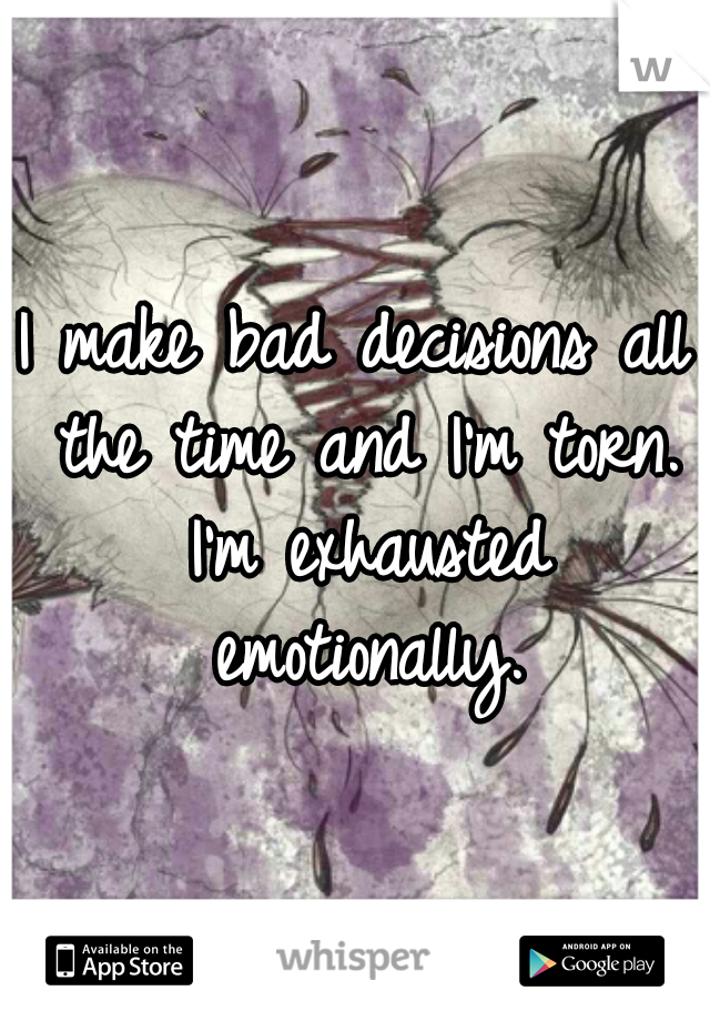 I make bad decisions all the time and I'm torn. I'm exhausted emotionally.